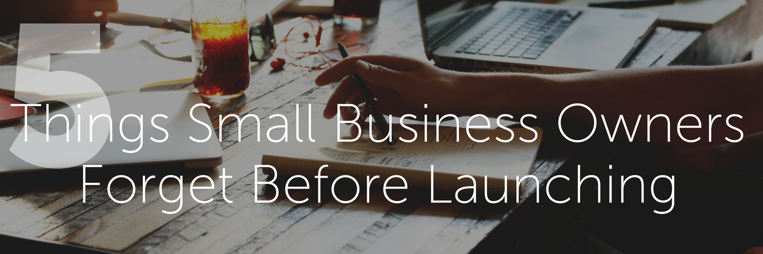 5 Things Small Business Owners Forget Before Launching