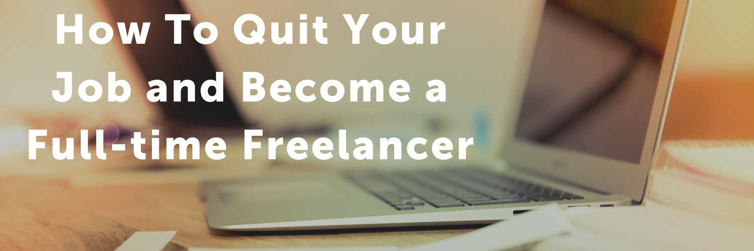How to Quit Your Job and Become a Full-time Freelancer