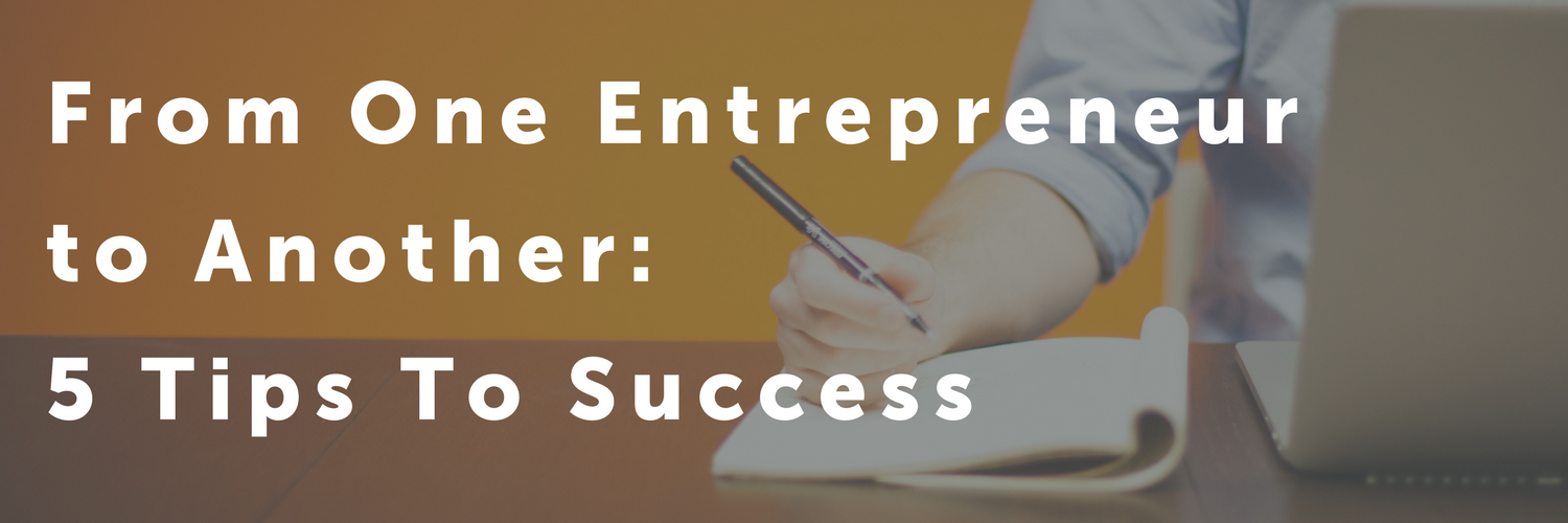 From One Entrepreneur to Another: 5 Tips to Success