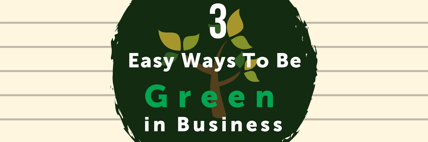 3 Easy Ways To Be Green in Business